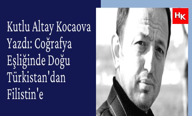 Kutlu Altay Kocaova Yazdı: Coğrafya Eşliğinde Doğu Türkistan'dan Filistin'e